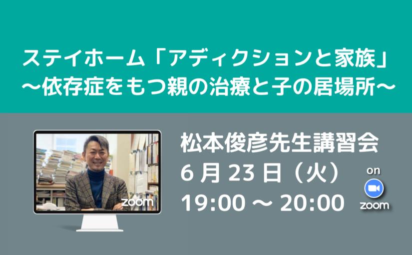 松本俊彦先生講習会 ステイホーム「アディクションと家族」~依存症をもつ親の治療と子の居場所~